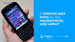 A internet está lenta ou seu equipamento está velho?